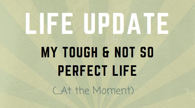 Life Update: My Tough & Not So Perfect Life (….At the Moment)