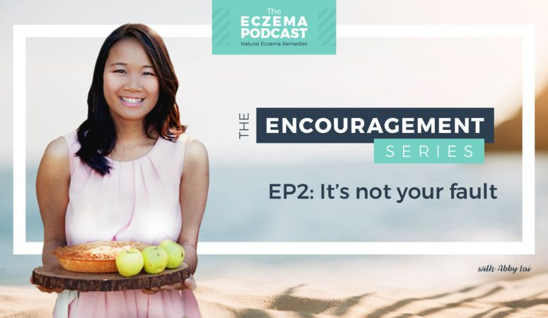 Having Eczema Is Not Your Fault (Encouragement Series) – The Eczema Podcast S2E11